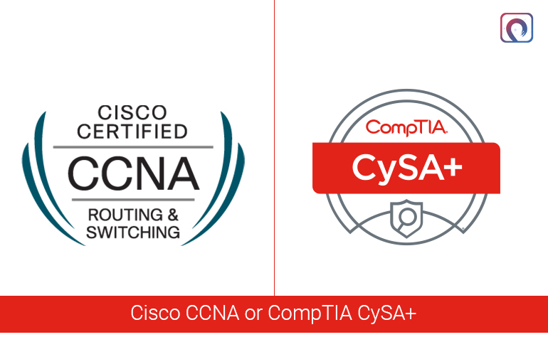 Cisco CCNA or CompTIA CySA+